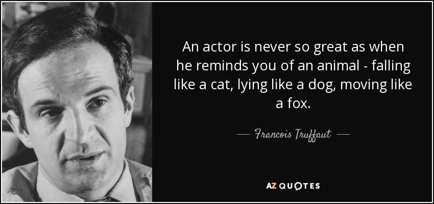 An actor is never so great as when he reminds you of an animal - falling like a cat, lying like a dog, moving like a fox. - Francois Truffaut