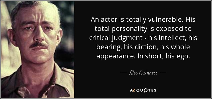 An actor is totally vulnerable. His total personality is exposed to critical judgment - his intellect, his bearing, his diction, his whole appearance. In short, his ego. - Alec Guinness