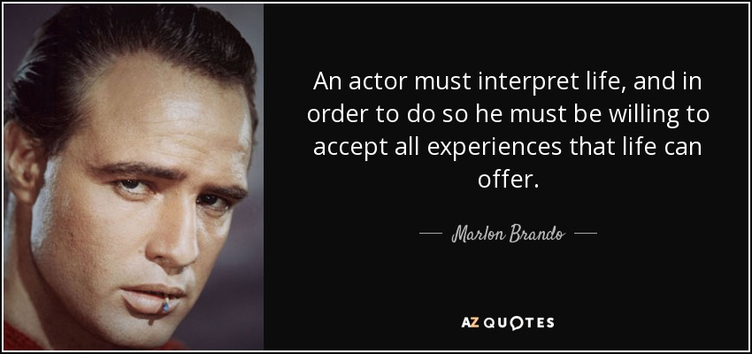 An actor must interpret life, and in order to do so he must be willing to accept all experiences that life can offer. - Marlon Brando