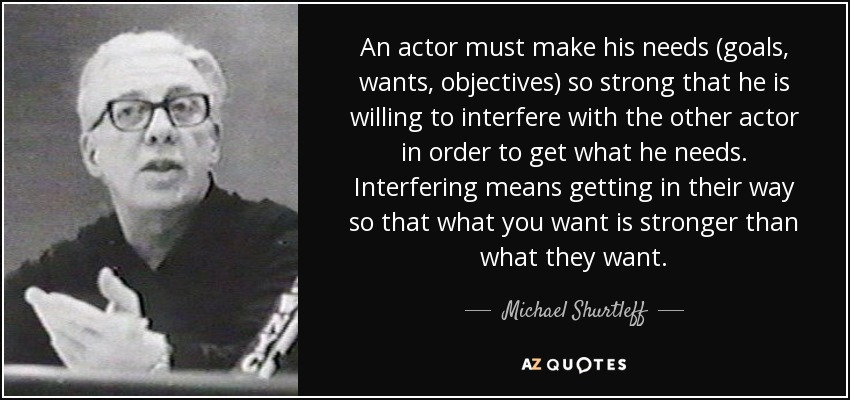 An actor must make his needs (goals, wants, objectives) so strong that he is willing to interfere with the other actor in order to get what he needs. Interfering means getting in their way so that what you want is stronger than what they want. - Michael Shurtleff