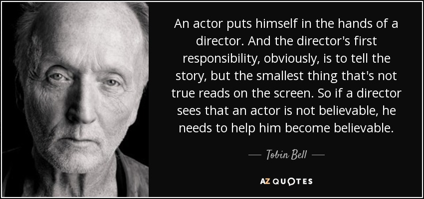 An actor puts himself in the hands of a director. And the director's first responsibility, obviously, is to tell the story, but the smallest thing that's not true reads on the screen. So if a director sees that an actor is not believable, he needs to help him become believable. - Tobin Bell