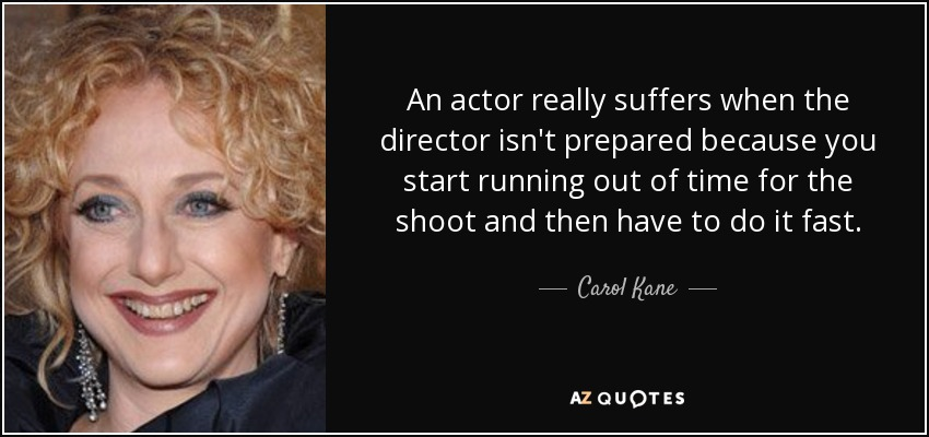 An actor really suffers when the director isn't prepared because you start running out of time for the shoot and then have to do it fast. - Carol Kane