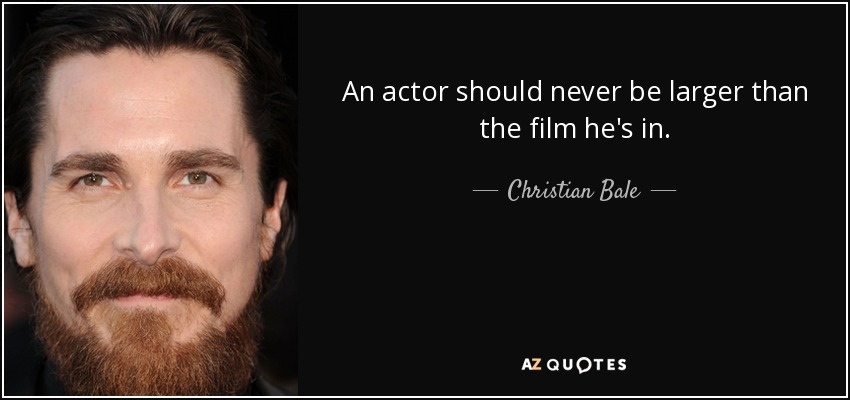 An actor should never be larger than the film he's in. - Christian Bale
