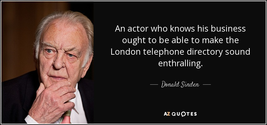 An actor who knows his business ought to be able to make the London telephone directory sound enthralling. - Donald Sinden