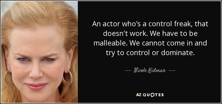 An actor who's a control freak, that doesn't work. We have to be malleable. We cannot come in and try to control or dominate. - Nicole Kidman