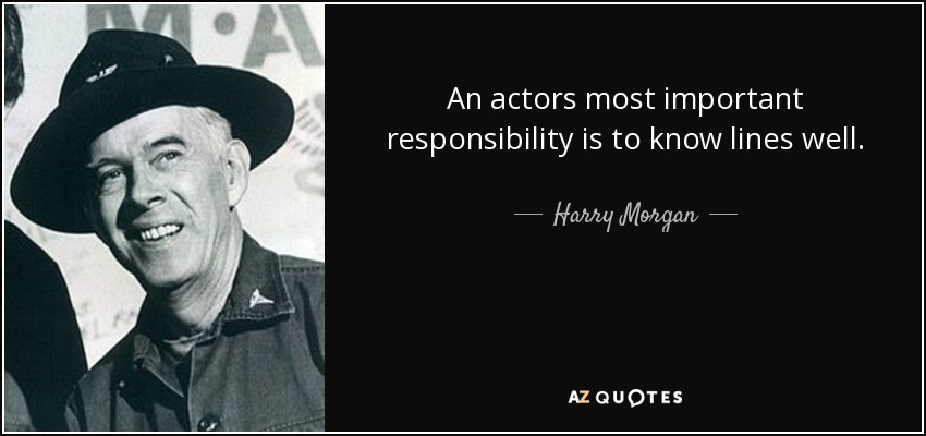An actors most important responsibility is to know lines well. - Harry Morgan