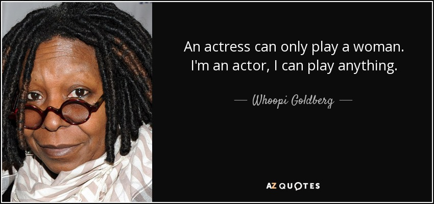 An actress can only play a woman. I'm an actor, I can play anything. - Whoopi Goldberg