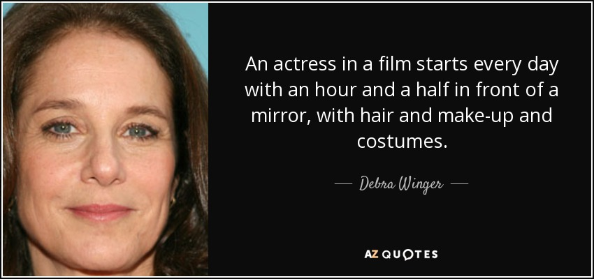 An actress in a film starts every day with an hour and a half in front of a mirror, with hair and make-up and costumes. - Debra Winger