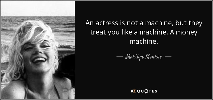 An actress is not a machine, but they treat you like a machine. A money machine. - Marilyn Monroe