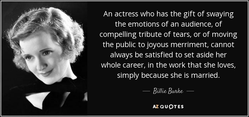 An actress who has the gift of swaying the emotions of an audience, of compelling tribute of tears, or of moving the public to joyous merriment, cannot always be satisfied to set aside her whole career, in the work that she loves, simply because she is married. - Billie Burke