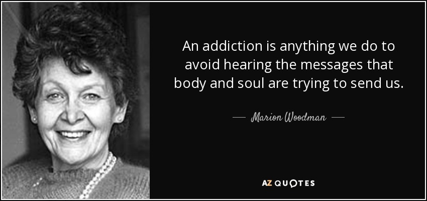 An addiction is anything we do to avoid hearing the messages that body and soul are trying to send us. - Marion Woodman
