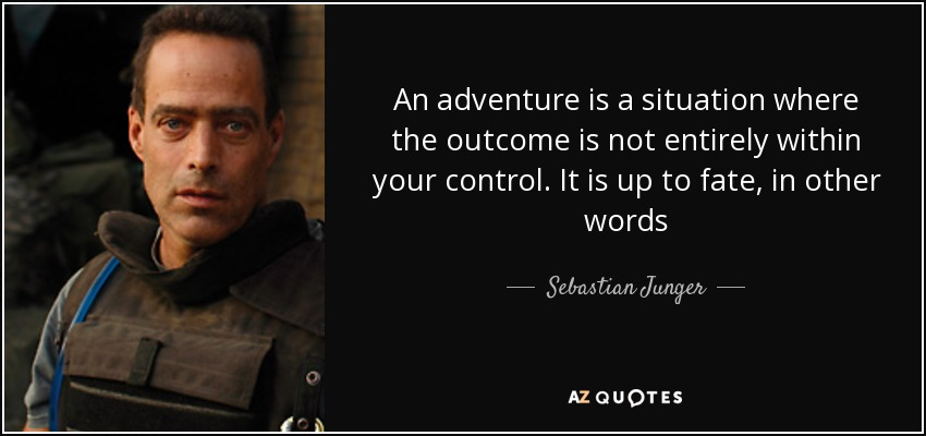 An adventure is a situation where the outcome is not entirely within your control. It is up to fate, in other words - Sebastian Junger
