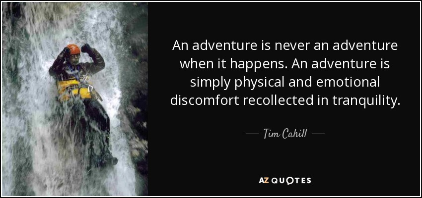 An adventure is never an adventure when it happens. An adventure is simply physical and emotional discomfort recollected in tranquility. - Tim Cahill