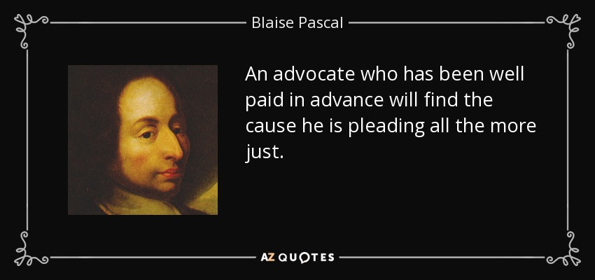 An advocate who has been well paid in advance will find the cause he is pleading all the more just. - Blaise Pascal