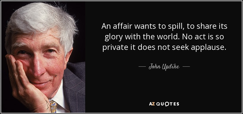 An affair wants to spill, to share its glory with the world. No act is so private it does not seek applause. - John Updike