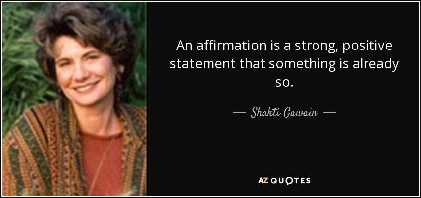 An affirmation is a strong, positive statement that something is already so. - Shakti Gawain