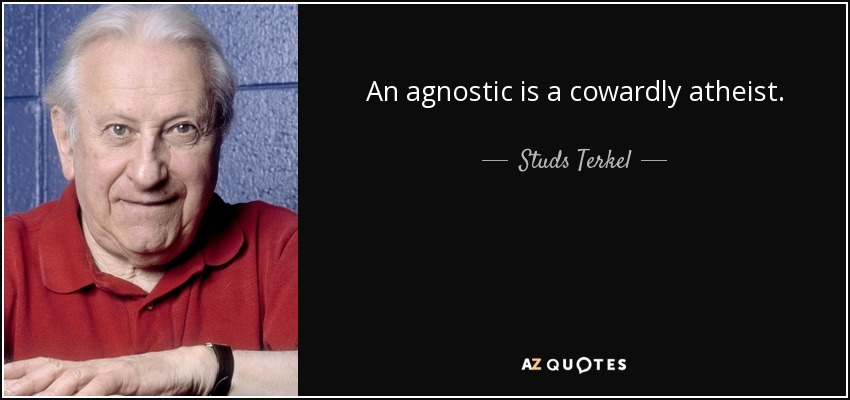 An agnostic is a cowardly atheist. - Studs Terkel