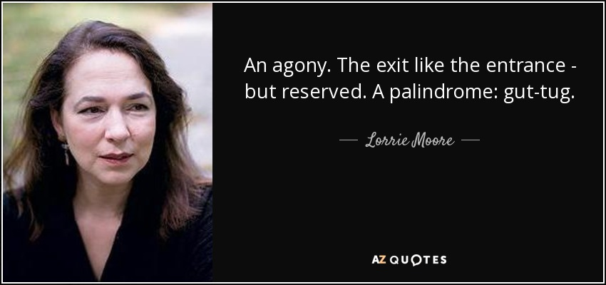 An agony. The exit like the entrance - but reserved. A palindrome: gut-tug. - Lorrie Moore