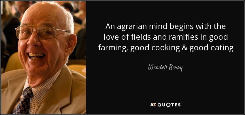 An agrarian mind begins with the love of fields and ramifies in good farming, good cooking & good eating - Wendell Berry