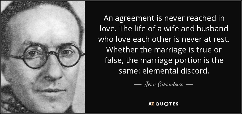 An agreement is never reached in love. The life of a wife and husband who love each other is never at rest. Whether the marriage is true or false, the marriage portion is the same: elemental discord. - Jean Giraudoux