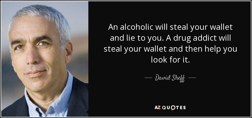 An alcoholic will steal your wallet and lie to you. A drug addict will steal your wallet and then help you look for it. - David Sheff