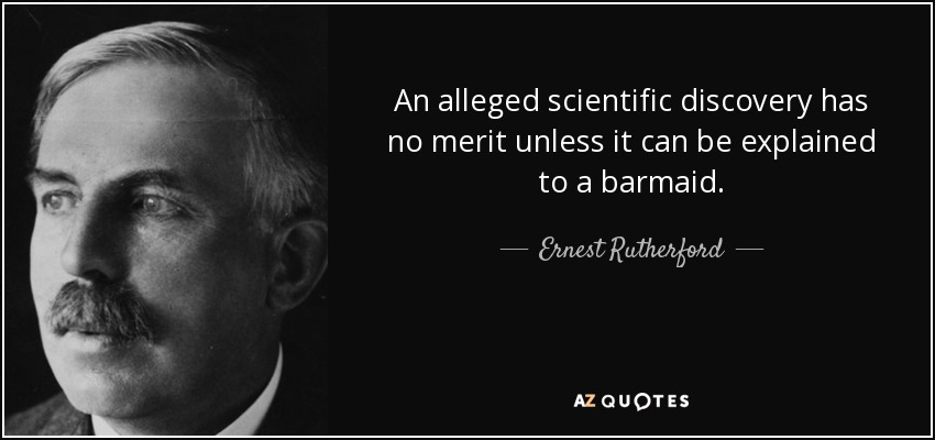 An alleged scientific discovery has no merit unless it can be explained to a barmaid. - Ernest Rutherford
