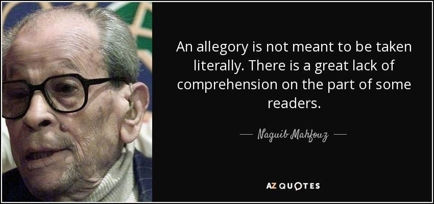 An allegory is not meant to be taken literally. There is a great lack of comprehension on the part of some readers. - Naguib Mahfouz