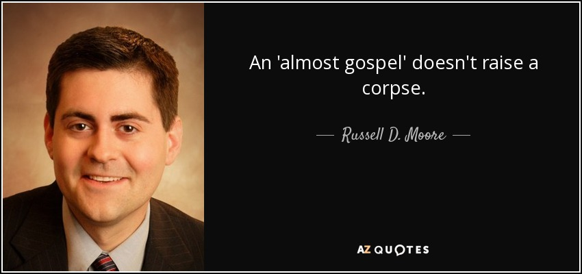An 'almost gospel' doesn't raise a corpse. - Russell D. Moore