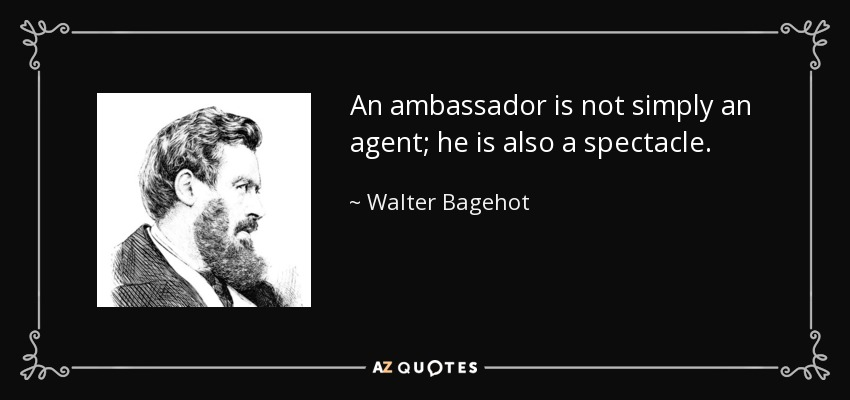 An ambassador is not simply an agent; he is also a spectacle. - Walter Bagehot