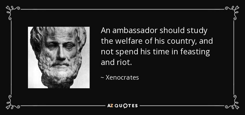 An ambassador should study the welfare of his country, and not spend his time in feasting and riot. - Xenocrates
