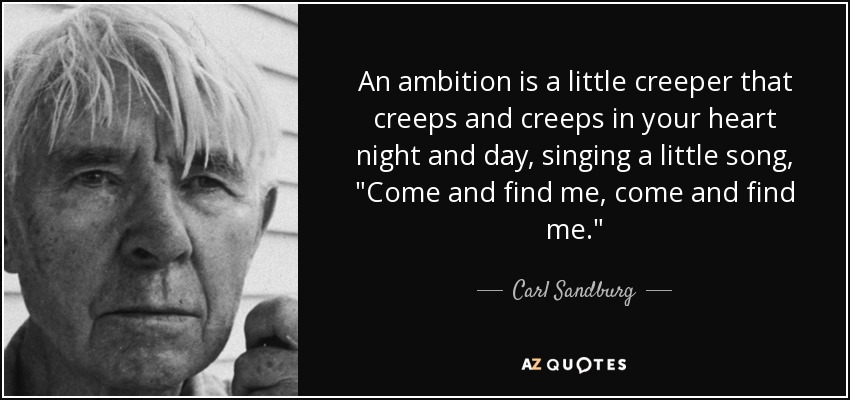 An ambition is a little creeper that creeps and creeps in your heart night and day, singing a little song,