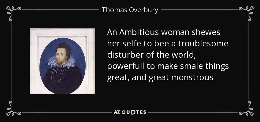 An Ambitious woman shewes her selfe to bee a troublesome disturber of the world, powerfull to make smale things great, and great monstrous - Thomas Overbury