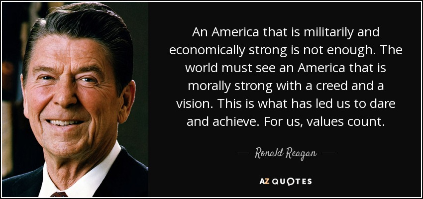 An America that is militarily and economically strong is not enough. The world must see an America that is morally strong with a creed and a vision. This is what has led us to dare and achieve. For us, values count. - Ronald Reagan