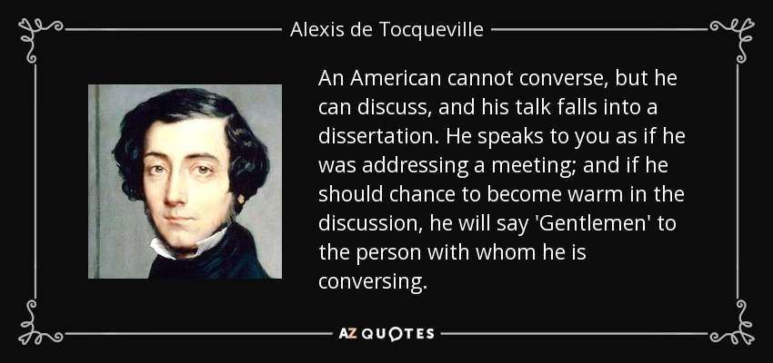 An American cannot converse, but he can discuss, and his talk falls into a dissertation. He speaks to you as if he was addressing a meeting; and if he should chance to become warm in the discussion, he will say 'Gentlemen' to the person with whom he is conversing. - Alexis de Tocqueville