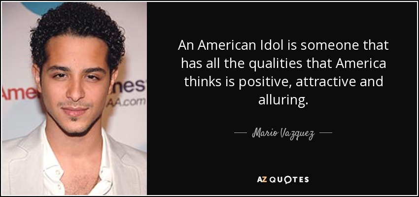 An American Idol is someone that has all the qualities that America thinks is positive, attractive and alluring. - Mario Vazquez