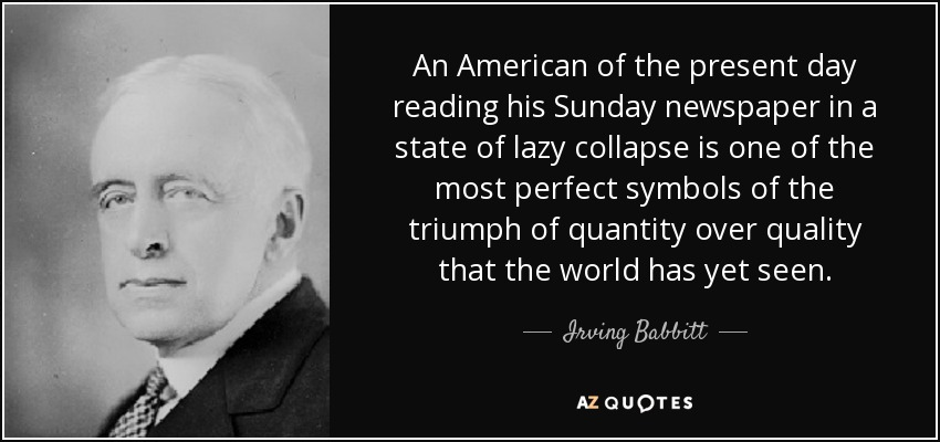 An American of the present day reading his Sunday newspaper in a state of lazy collapse is one of the most perfect symbols of the triumph of quantity over quality that the world has yet seen. - Irving Babbitt