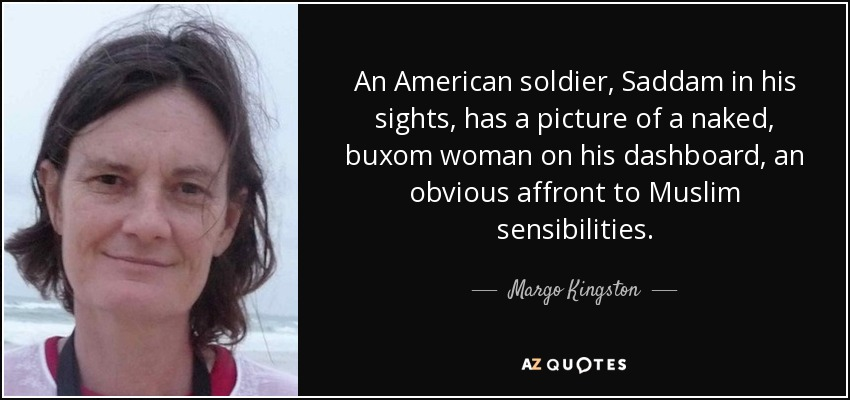 An American soldier, Saddam in his sights, has a picture of a naked, buxom woman on his dashboard, an obvious affront to Muslim sensibilities. - Margo Kingston