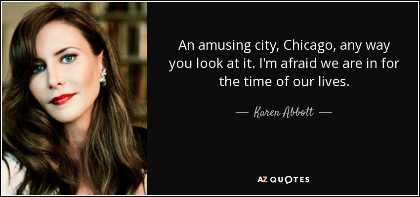 An amusing city, Chicago, any way you look at it. I'm afraid we are in for the time of our lives. - Karen Abbott