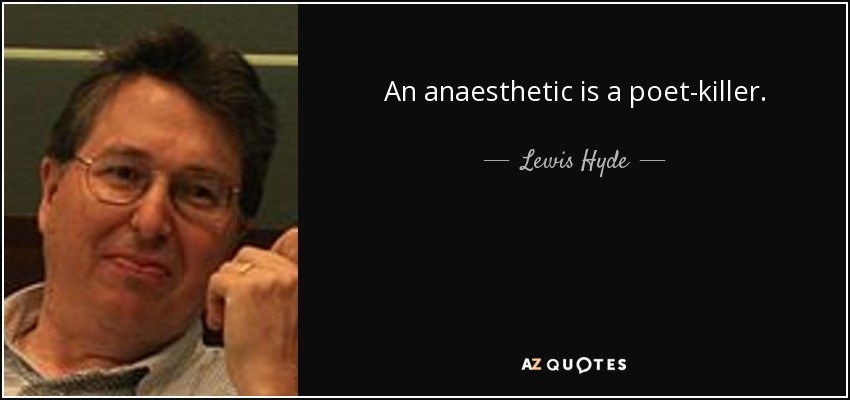 An anaesthetic is a poet-killer. - Lewis Hyde