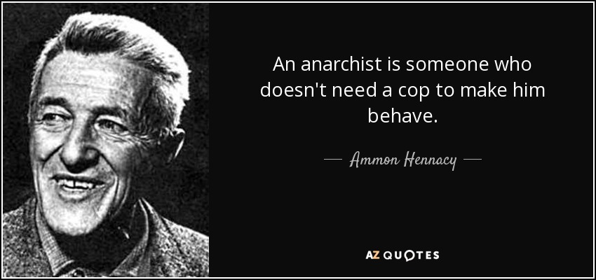 An anarchist is someone who doesn't need a cop to make him behave. - Ammon Hennacy