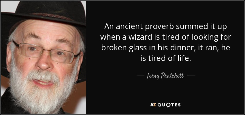An ancient proverb summed it up when a wizard is tired of looking for broken glass in his dinner, it ran, he is tired of life. - Terry Pratchett