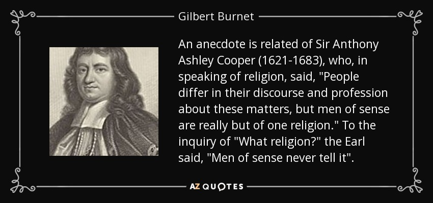 An anecdote is related of Sir Anthony Ashley Cooper (1621-1683), who, in speaking of religion, said,