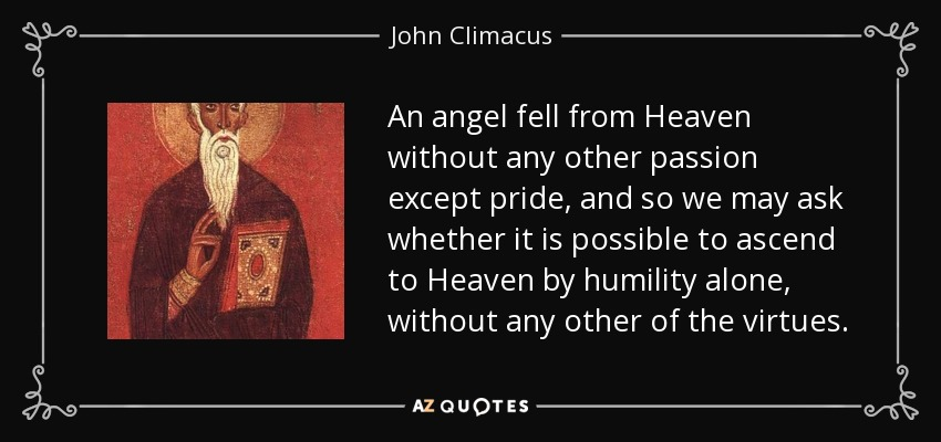 An angel fell from Heaven without any other passion except pride, and so we may ask whether it is possible to ascend to Heaven by humility alone, without any other of the virtues. - John Climacus