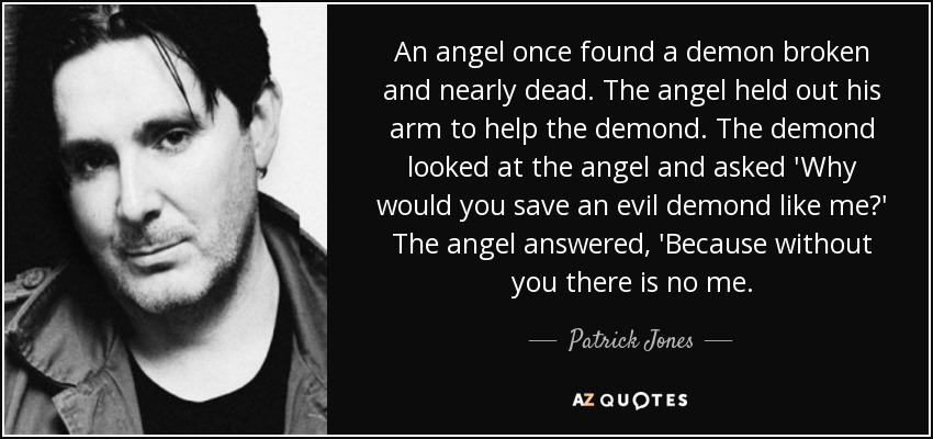 An angel once found a demon broken and nearly dead. The angel held out his arm to help the demond. The demond looked at the angel and asked 'Why would you save an evil demond like me?' The angel answered, 'Because without you there is no me. - Patrick Jones