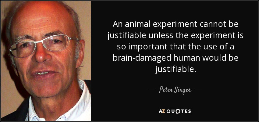 An animal experiment cannot be justifiable unless the experiment is so important that the use of a brain-damaged human would be justifiable. - Peter Singer