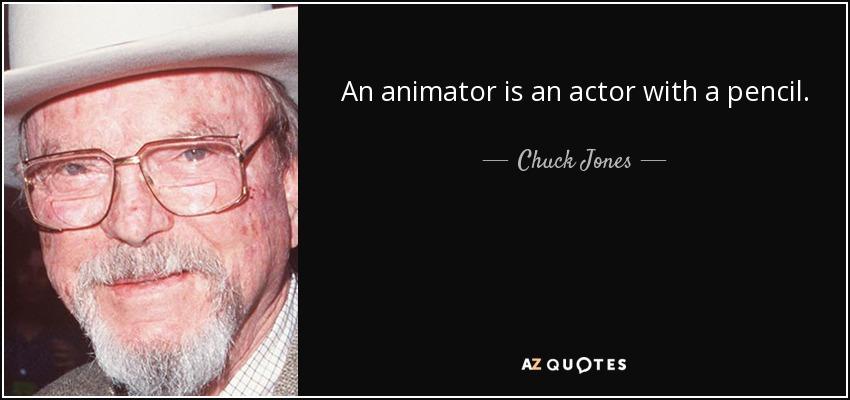 An animator is an actor with a pencil. - Chuck Jones