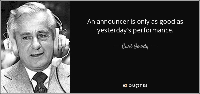 An announcer is only as good as yesterday's performance. - Curt Gowdy