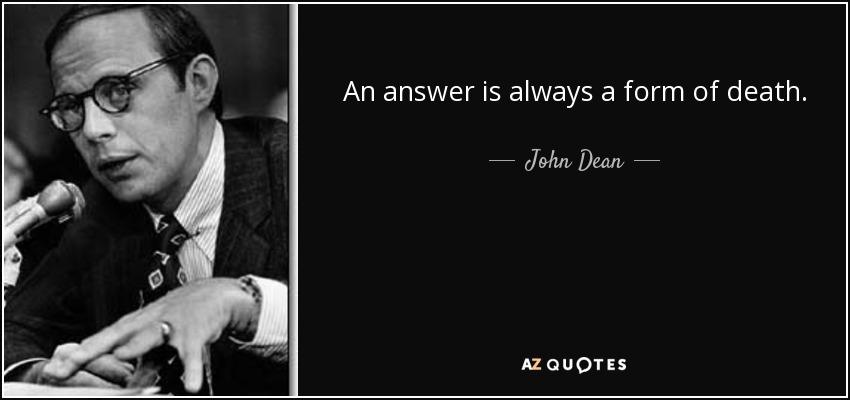 An answer is always a form of death. - John Dean