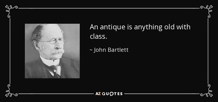 An antique is anything old with class. - John Bartlett