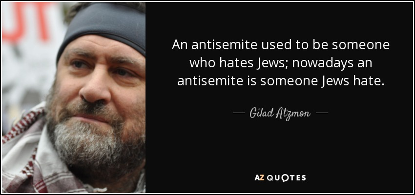An antisemite used to be someone who hates Jews; nowadays an antisemite is someone Jews hate. - Gilad Atzmon